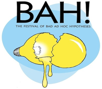 The Festival of Bad Ad Hoc Hypotheses (BAH!)