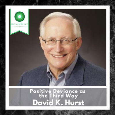 Positive Deviance as the Third Way: A Conversation with David K. Hurst
