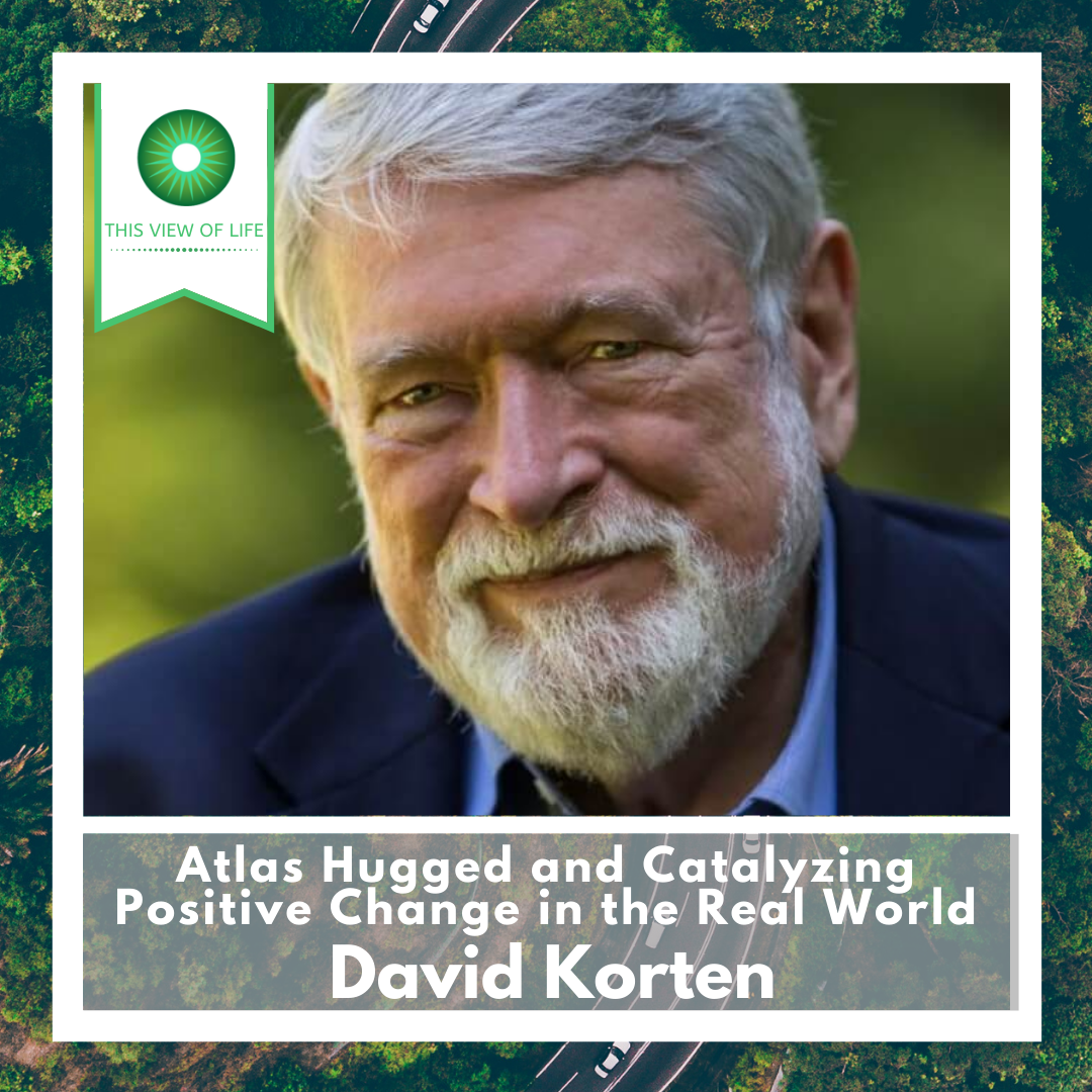 Atlas Hugged and Catalyzing Positive Change in the Real World, with David Korten